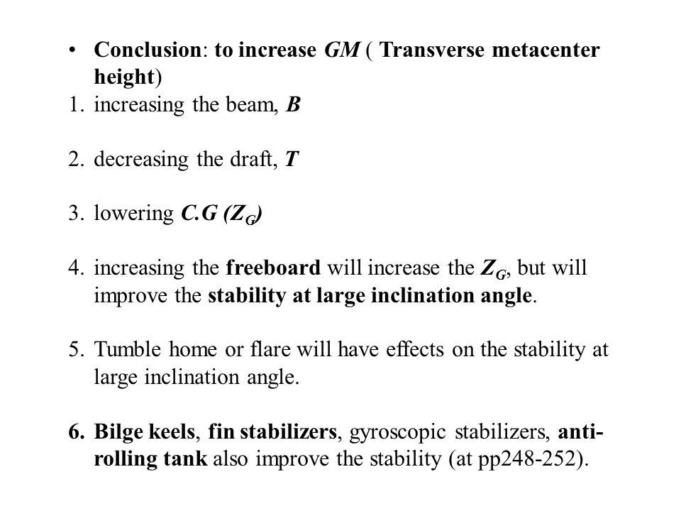 Conclusion: to increase GM ( Transverse metacenter height) 1.increasing the beam, B 2.decreasing the draft, T 3.lowering C.G (Z G ) 4.increasing the f