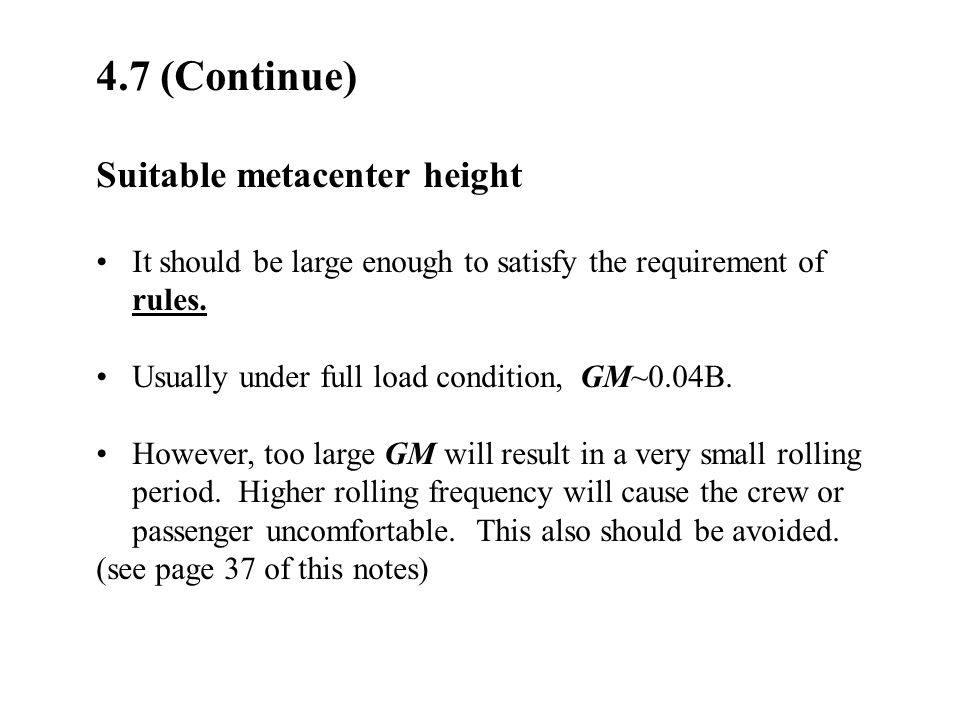 4.7 (Continue) Suitable metacenter height It should be large enough to satisfy the requirement of rules. Usually under full load condition, GM~0.04B.
