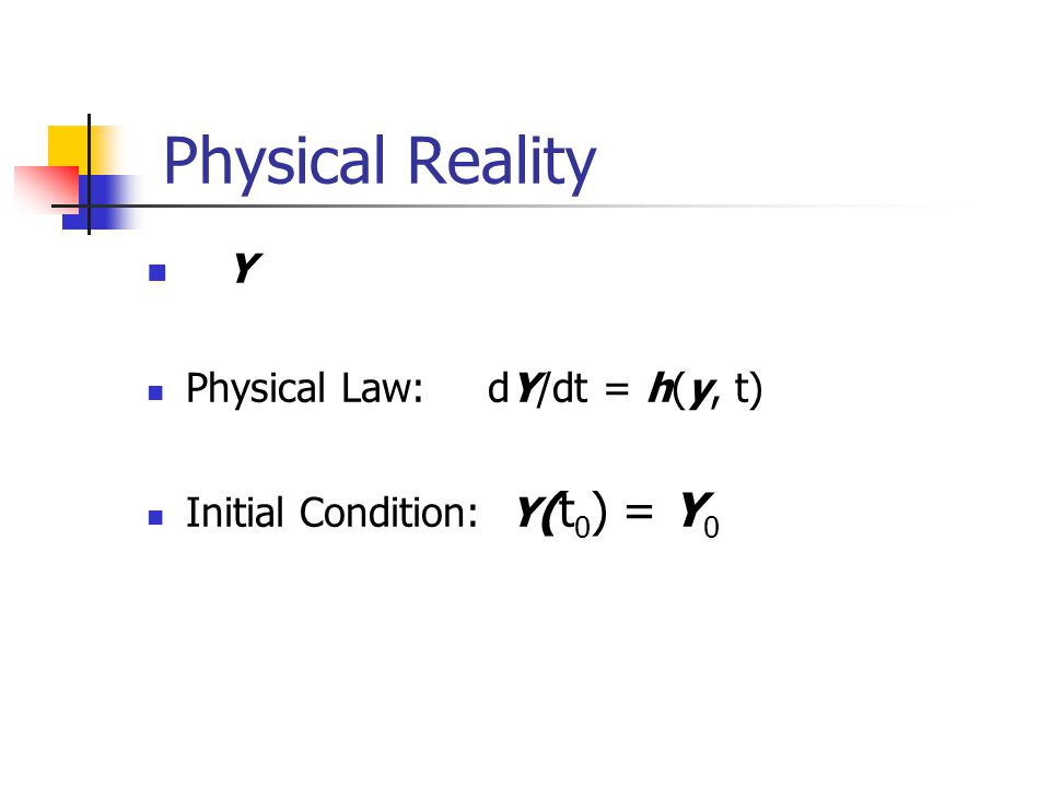 Physical Reality Y Physical Law: dY/dt = h(y, t) Initial Condition: Y (t 0 ) = Y 0