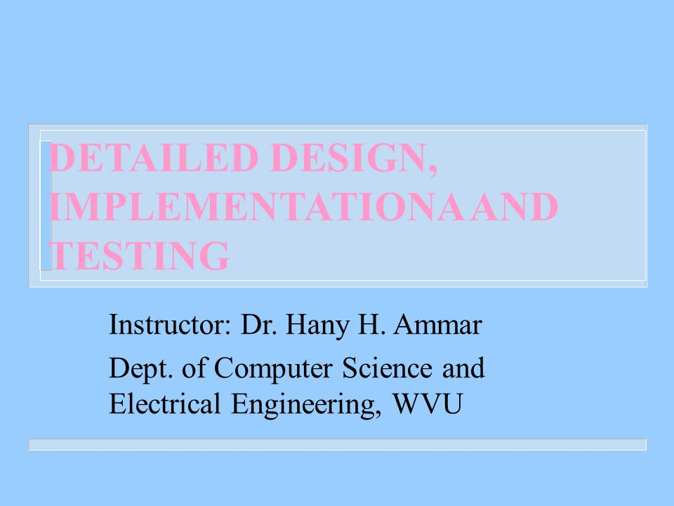 DETAILED DESIGN, IMPLEMENTATIONA AND TESTING Instructor: Dr.