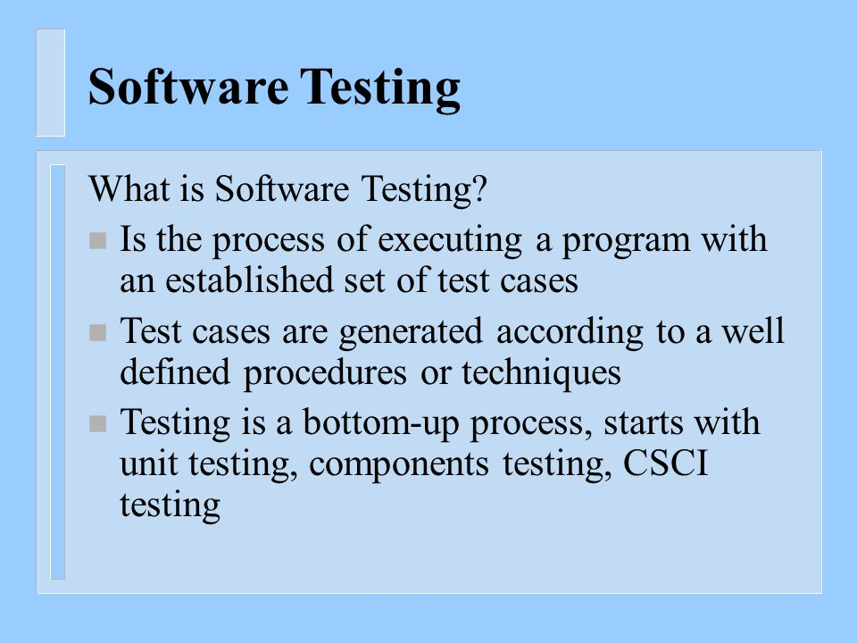 Software Testing What is Software Testing? n Is the process of executing a program with an established set of test cases n Test cases are generated ac