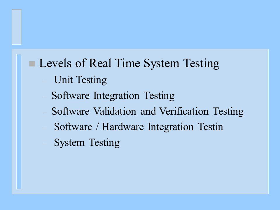n Levels of Real Time System Testing – Unit Testing – Software Integration Testing – Software Validation and Verification Testing – Software / Hardwar