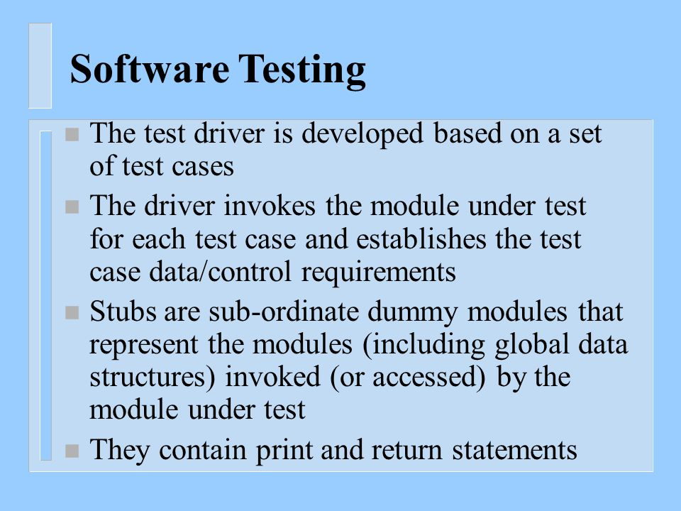 Software Testing n The test driver is developed based on a set of test cases n The driver invokes the module under test for each test case and establishes the test case data/control requirements n Stubs are sub-ordinate dummy modules that represent the modules (including global data structures) invoked (or accessed) by the module under test n They contain print and return statements