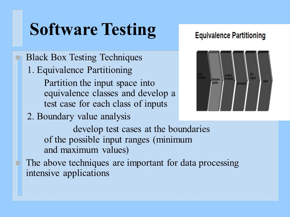 Software Testing n Black Box Testing Techniques 1. Equivalence Partitioning Partition the input space into equivalence classes and develop a test case