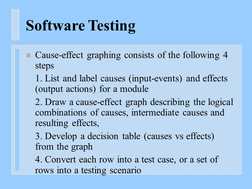 Software Testing n Cause-effect graphing consists of the following 4 steps 1. List and label causes (input-events) and effects (output actions) for a