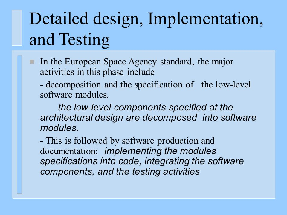Detailed design, Implementation, and Testing n In the European Space Agency standard, the major activities in this phase include - decomposition and t