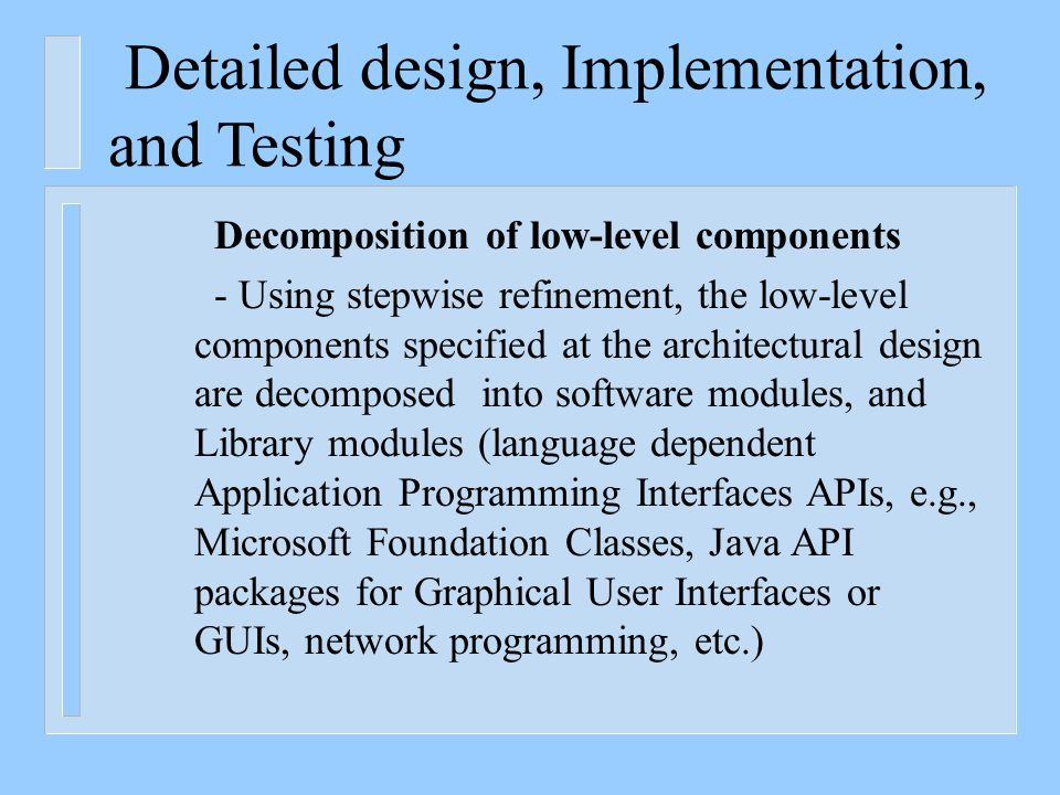 Detailed design, Implementation, and Testing Decomposition of low-level components - Using stepwise refinement, the low-level components specified at the architectural design are decomposed into software modules, and Library modules (language dependent Application Programming Interfaces APIs, e.g., Microsoft Foundation Classes, Java API packages for Graphical User Interfaces or GUIs, network programming, etc.)
