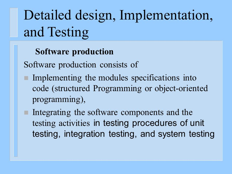 Detailed design, Implementation, and Testing Software production Software production consists of n Implementing the modules specifications into code (structured Programming or object-oriented programming), n Integrating the software components and the testing activities in testing procedures of unit testing, integration testing, and system testing
