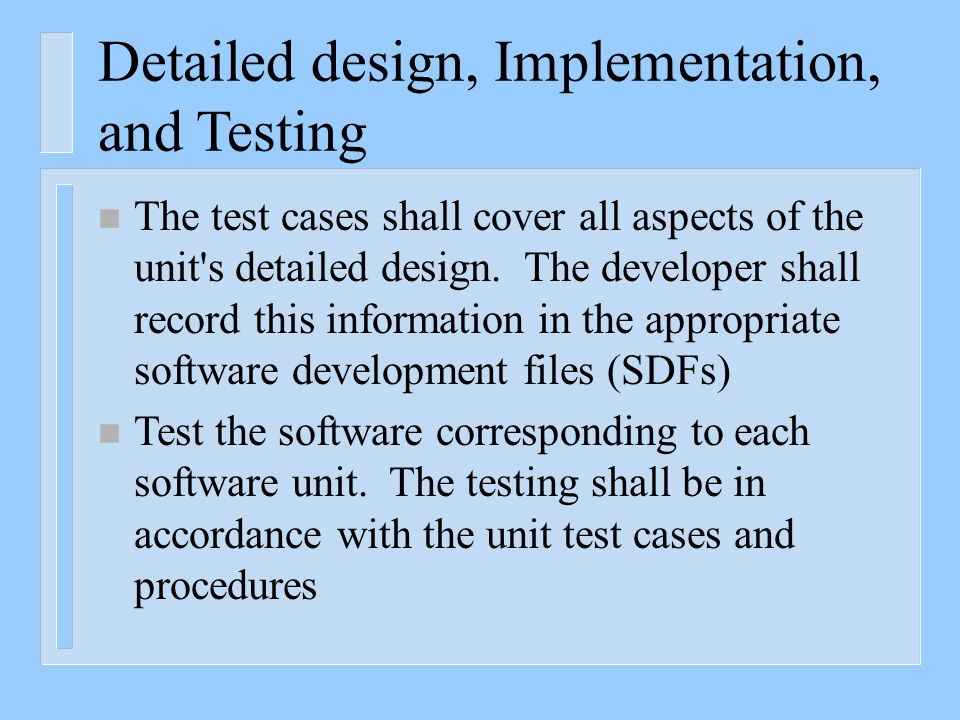 Detailed design, Implementation, and Testing n The test cases shall cover all aspects of the unit's detailed design. The developer shall record this i