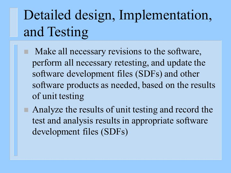 Detailed design, Implementation, and Testing n Make all necessary revisions to the software, perform all necessary retesting, and update the software development files (SDFs) and other software products as needed, based on the results of unit testing n Analyze the results of unit testing and record the test and analysis results in appropriate software development files (SDFs)