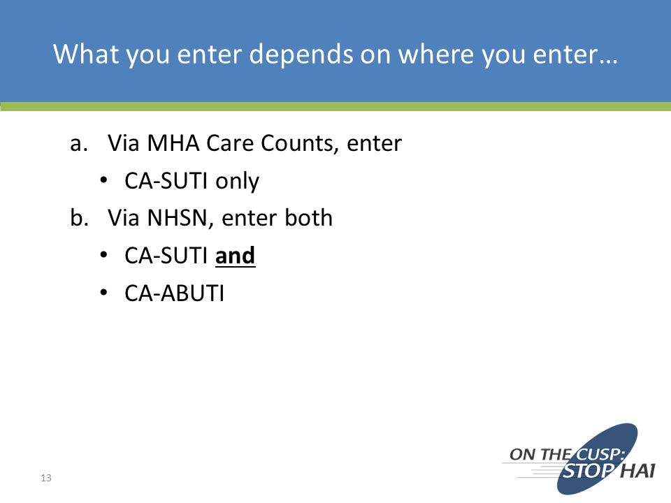 What you enter depends on where you enter… a.Via MHA Care Counts, enter CA-SUTI only b.Via NHSN, enter both CA-SUTI and CA-ABUTI 13