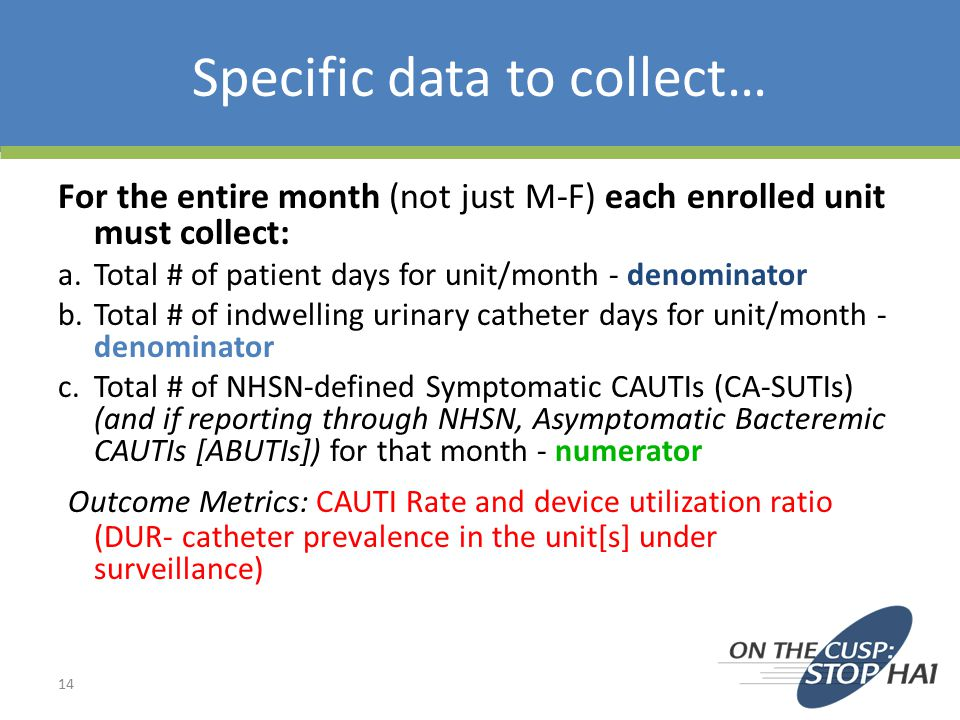 Specific data to collect… For the entire month (not just M-F) each enrolled unit must collect: a.Total # of patient days for unit/month - denominator b.Total # of indwelling urinary catheter days for unit/month - denominator c.Total # of NHSN-defined Symptomatic CAUTIs (CA-SUTIs) (and if reporting through NHSN, Asymptomatic Bacteremic CAUTIs [ABUTIs]) for that month - numerator Outcome Metrics: CAUTI Rate and device utilization ratio (DUR- catheter prevalence in the unit[s] under surveillance) 14