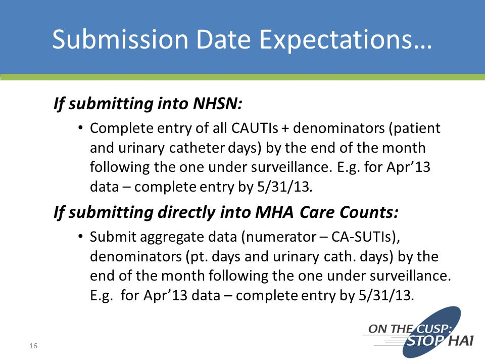 Submission Date Expectations… If submitting into NHSN: Complete entry of all CAUTIs + denominators (patient and urinary catheter days) by the end of the month following the one under surveillance.
