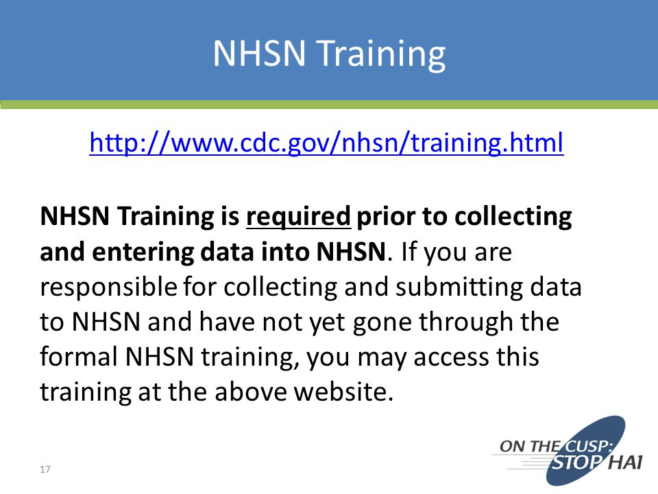 NHSN Training http://www.cdc.gov/nhsn/training.html NHSN Training is required prior to collecting and entering data into NHSN.