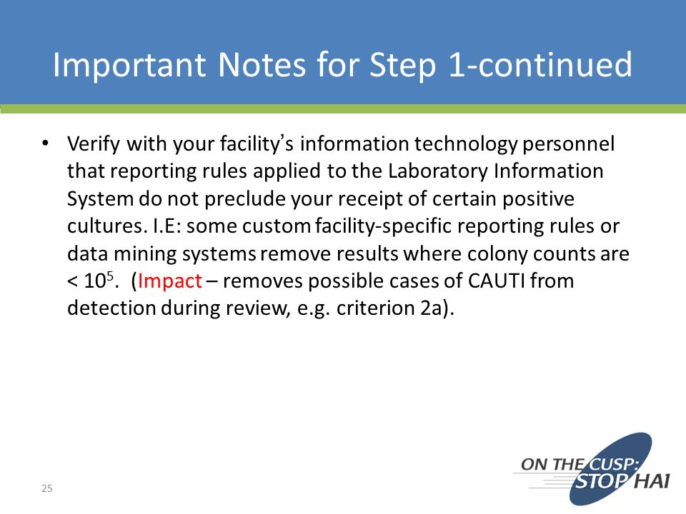 Important Notes for Step 1-continued Verify with your facility's information technology personnel that reporting rules applied to the Laboratory Information System do not preclude your receipt of certain positive cultures.
