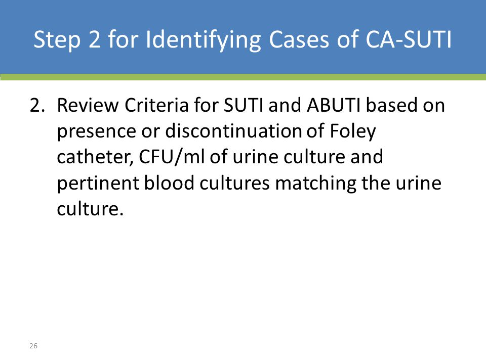 Step 2 for Identifying Cases of CA-SUTI 2.Review Criteria for SUTI and ABUTI based on presence or discontinuation of Foley catheter, CFU/ml of urine culture and pertinent blood cultures matching the urine culture.