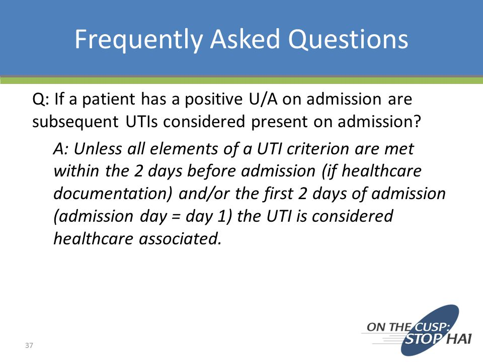 Frequently Asked Questions Q: If a patient has a positive U/A on admission are subsequent UTIs considered present on admission.