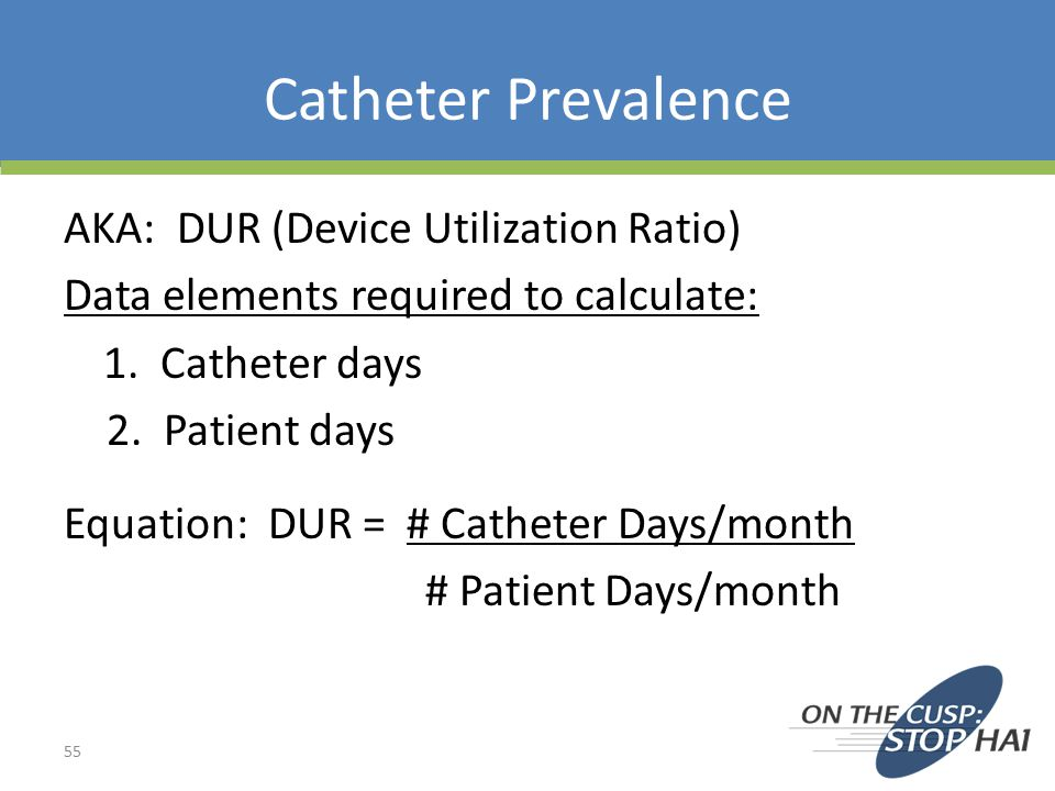 Catheter Prevalence AKA: DUR (Device Utilization Ratio) Data elements required to calculate: 1.
