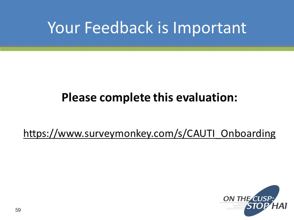 Your Feedback is Important Please complete this evaluation: https://www.surveymonkey.com/s/CAUTI_Onboarding 59