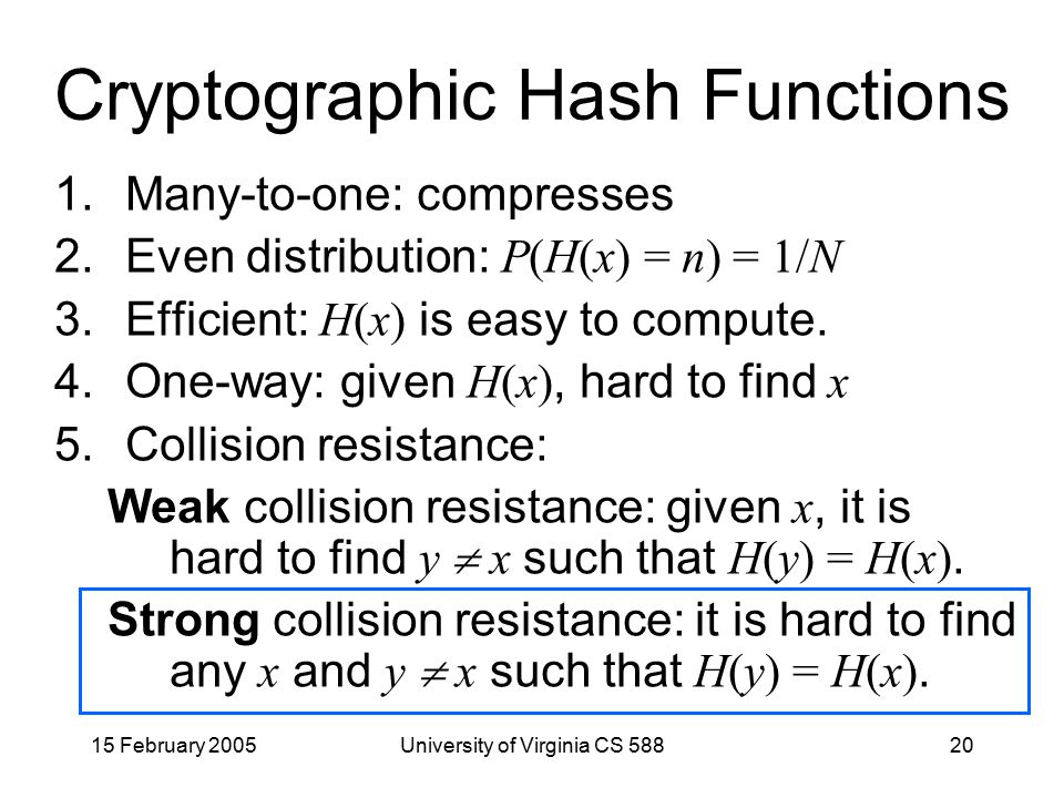 15 February 2005University of Virginia CS 58820 Cryptographic Hash Functions 1.Many-to-one: compresses 2.Even distribution: P(H(x) = n) = 1/N 3.Efficient: H(x) is easy to compute.