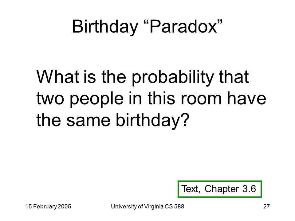 15 February 2005University of Virginia CS 58827 Birthday Paradox What is the probability that two people in this room have the same birthday.