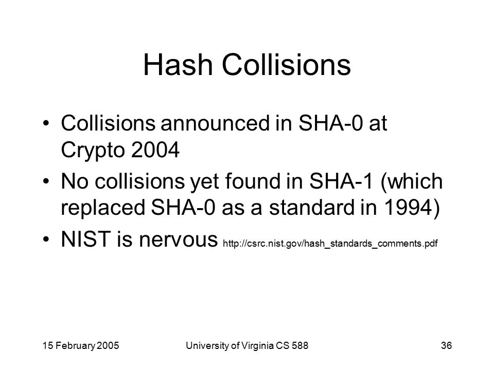 15 February 2005University of Virginia CS 58836 Hash Collisions Collisions announced in SHA-0 at Crypto 2004 No collisions yet found in SHA-1 (which replaced SHA-0 as a standard in 1994) NIST is nervous http://csrc.nist.gov/hash_standards_comments.pdf
