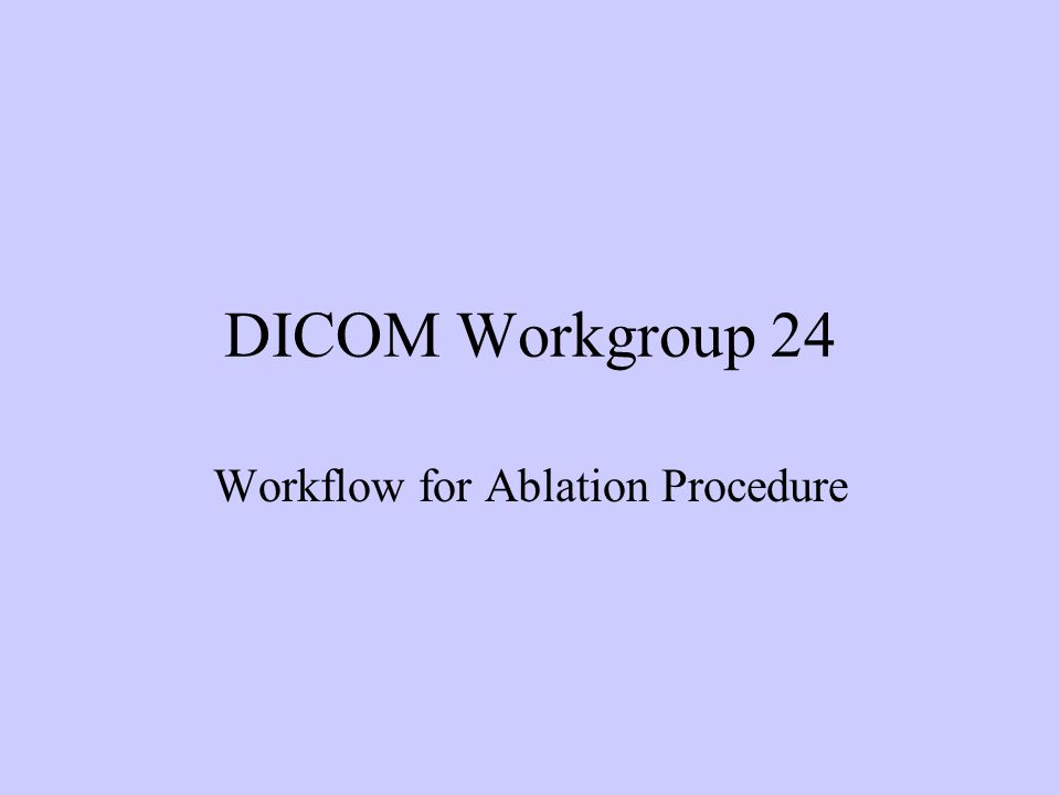 DICOM Workgroup 24 Workflow for Ablation Procedure