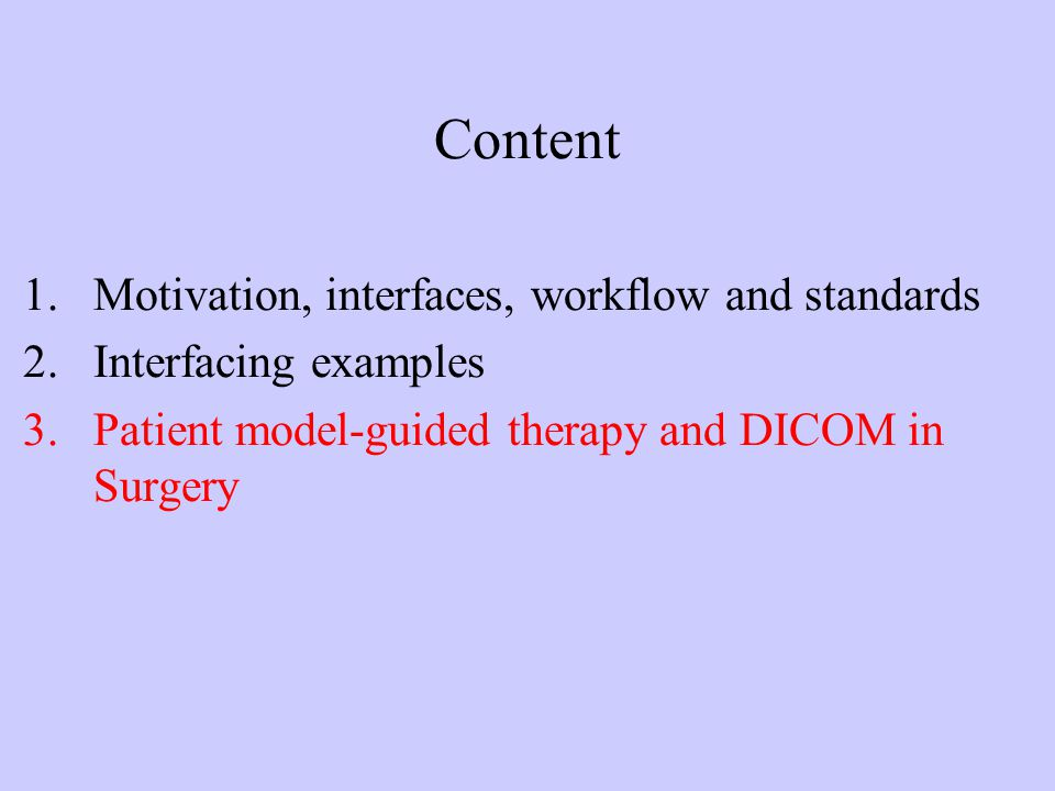 Content 1.Motivation, interfaces, workflow and standards 2.Interfacing examples 3.Patient model-guided therapy and DICOM in Surgery