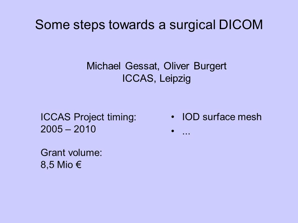 Some steps towards a surgical DICOM IOD surface mesh... Michael Gessat, Oliver Burgert ICCAS, Leipzig ICCAS Project timing: 2005 – 2010 Grant volume: