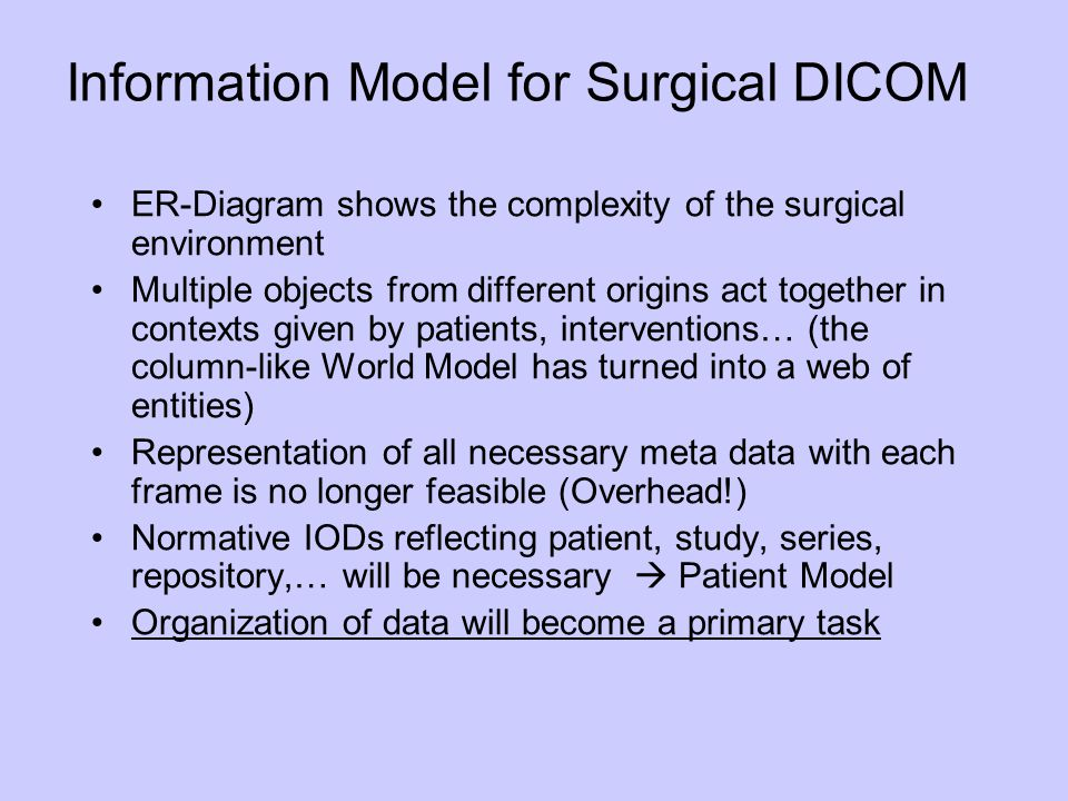 Information Model for Surgical DICOM ER-Diagram shows the complexity of the surgical environment Multiple objects from different origins act together