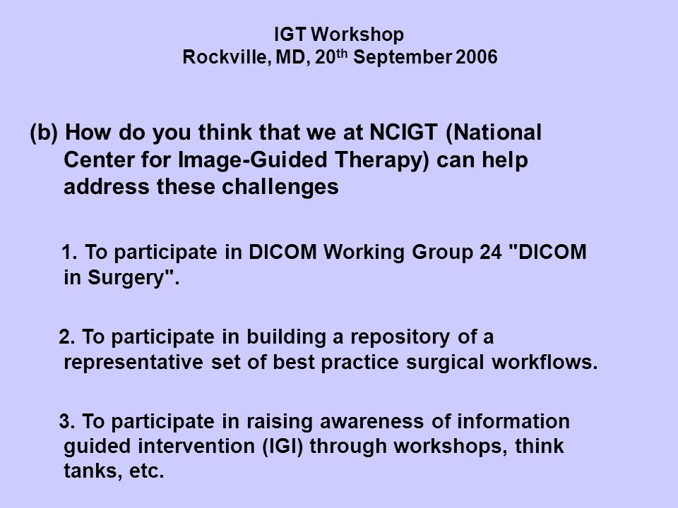 (b) How do you think that we at NCIGT (National Center for Image-Guided Therapy) can help address these challenges 1. To participate in DICOM Working