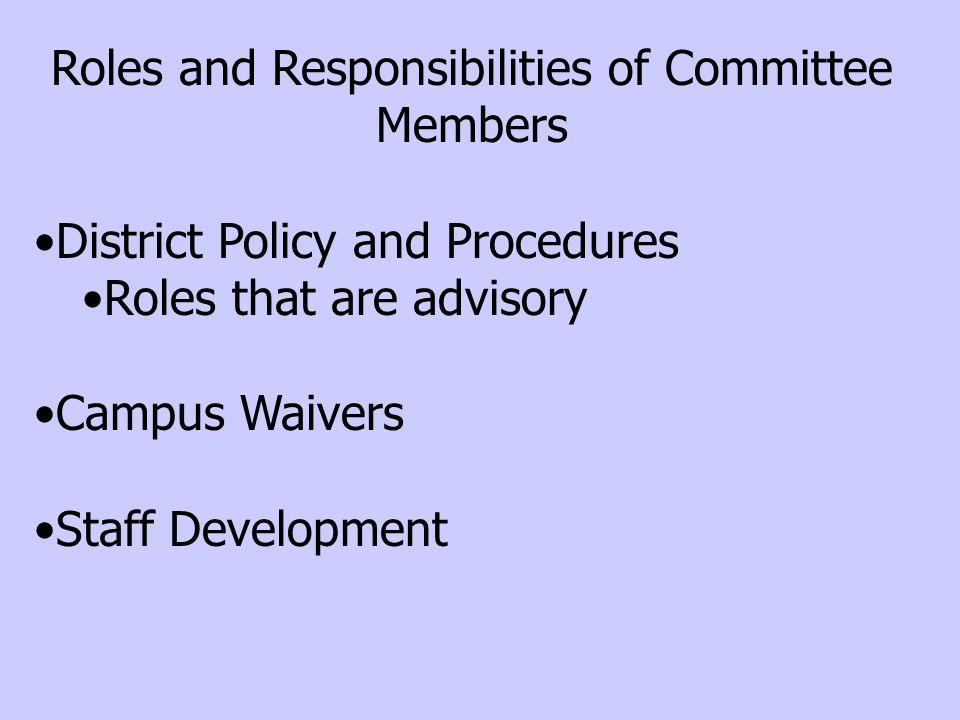 Roles and Responsibilities of Committee Members District Policy and Procedures Roles that are advisory Campus Waivers Staff Development