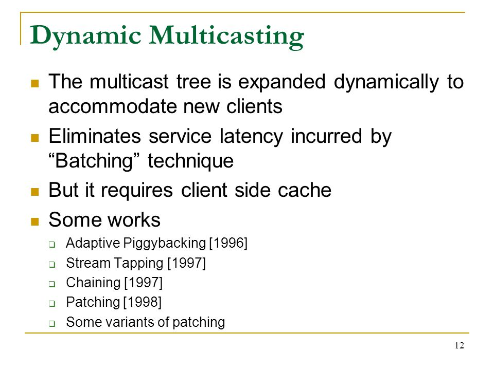 12 Dynamic Multicasting The multicast tree is expanded dynamically to accommodate new clients Eliminates service latency incurred by Batching technique But it requires client side cache Some works  Adaptive Piggybacking [1996]  Stream Tapping [1997]  Chaining [1997]  Patching [1998]  Some variants of patching