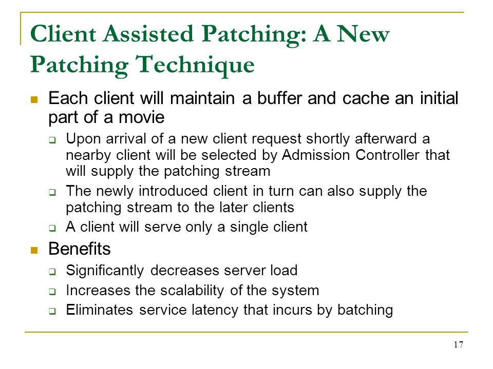 17 Client Assisted Patching: A New Patching Technique Each client will maintain a buffer and cache an initial part of a movie  Upon arrival of a new client request shortly afterward a nearby client will be selected by Admission Controller that will supply the patching stream  The newly introduced client in turn can also supply the patching stream to the later clients  A client will serve only a single client Benefits  Significantly decreases server load  Increases the scalability of the system  Eliminates service latency that incurs by batching