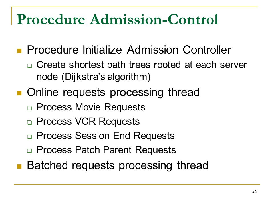 25 Procedure Admission-Control Procedure Initialize Admission Controller  Create shortest path trees rooted at each server node (Dijkstra's algorithm) Online requests processing thread  Process Movie Requests  Process VCR Requests  Process Session End Requests  Process Patch Parent Requests Batched requests processing thread