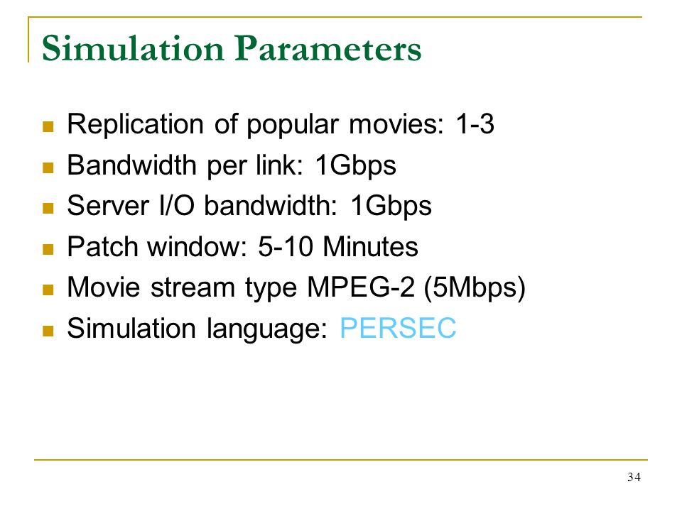 34 Simulation Parameters Replication of popular movies: 1-3 Bandwidth per link: 1Gbps Server I/O bandwidth: 1Gbps Patch window: 5-10 Minutes Movie stream type MPEG-2 (5Mbps) Simulation language: PERSEC