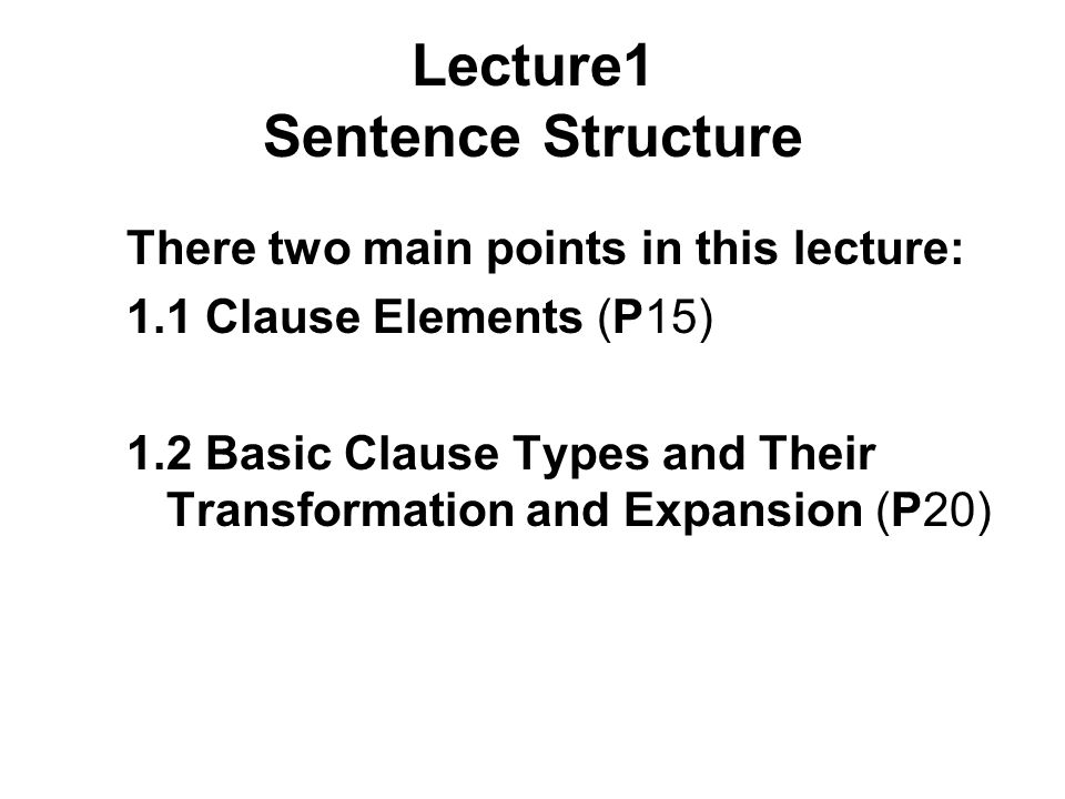 Lecture1 Sentence Structure There two main points in this lecture: 1.1 Clause Elements (P15) 1.2 Basic Clause Types and Their Transformation and Expansion (P20)