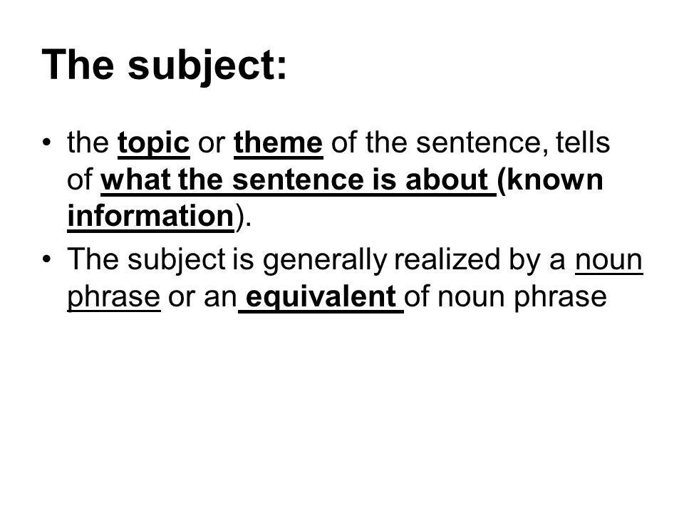 The subject: the topic or theme of the sentence, tells of what the sentence is about (known information).
