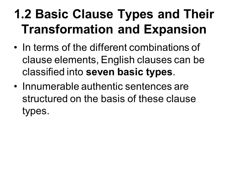 1.2 Basic Clause Types and Their Transformation and Expansion In terms of the different combinations of clause elements, English clauses can be classified into seven basic types.