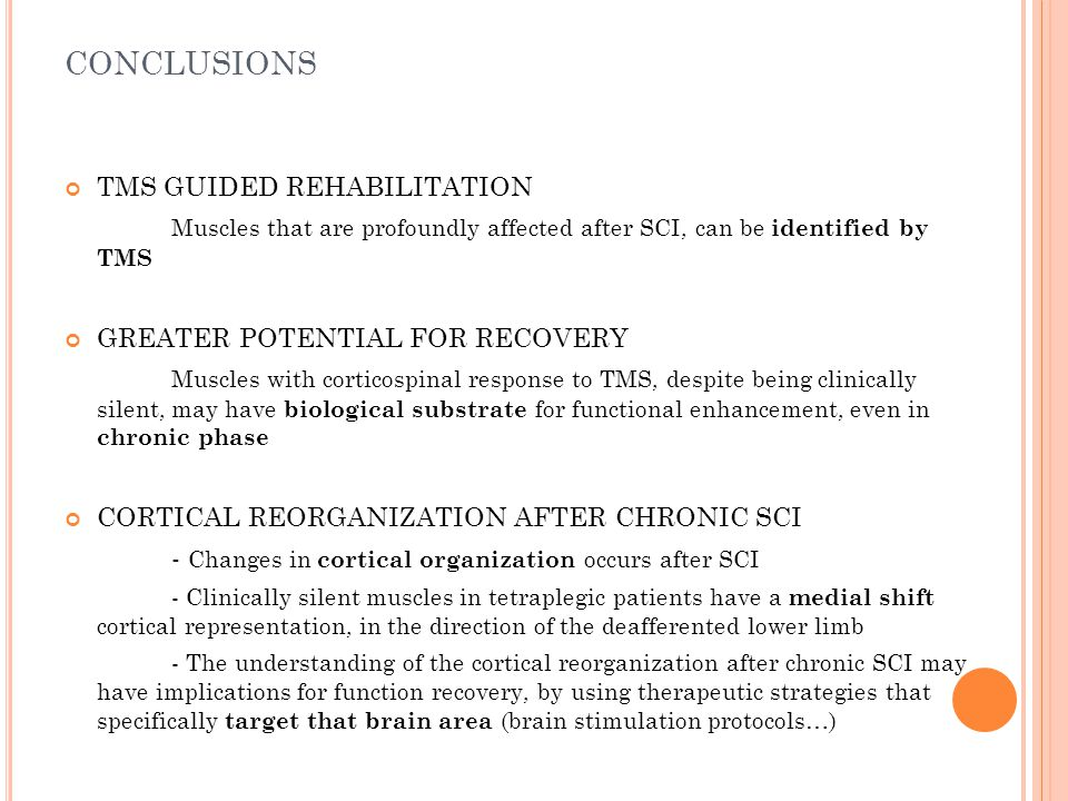 CONCLUSIONS TMS GUIDED REHABILITATION Muscles that are profoundly affected after SCI, can be identified by TMS GREATER POTENTIAL FOR RECOVERY Muscles with corticospinal response to TMS, despite being clinically silent, may have biological substrate for functional enhancement, even in chronic phase CORTICAL REORGANIZATION AFTER CHRONIC SCI - Changes in cortical organization occurs after SCI - Clinically silent muscles in tetraplegic patients have a medial shift cortical representation, in the direction of the deafferented lower limb - The understanding of the cortical reorganization after chronic SCI may have implications for function recovery, by using therapeutic strategies that specifically target that brain area (brain stimulation protocols…)