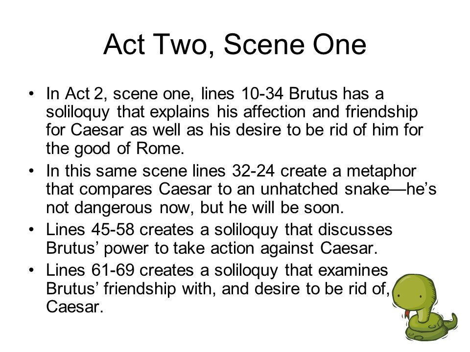 Act Two, Scene One Lines 77-85 create a soliloquy that examines the question of whether killing Caesar is morally correct.