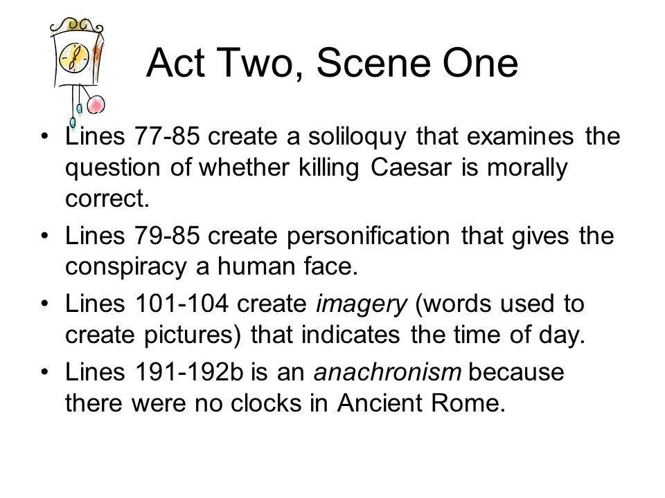 Act Two, Scene One Lines 77-85 create a soliloquy that examines the question of whether killing Caesar is morally correct. Lines 79-85 create personif