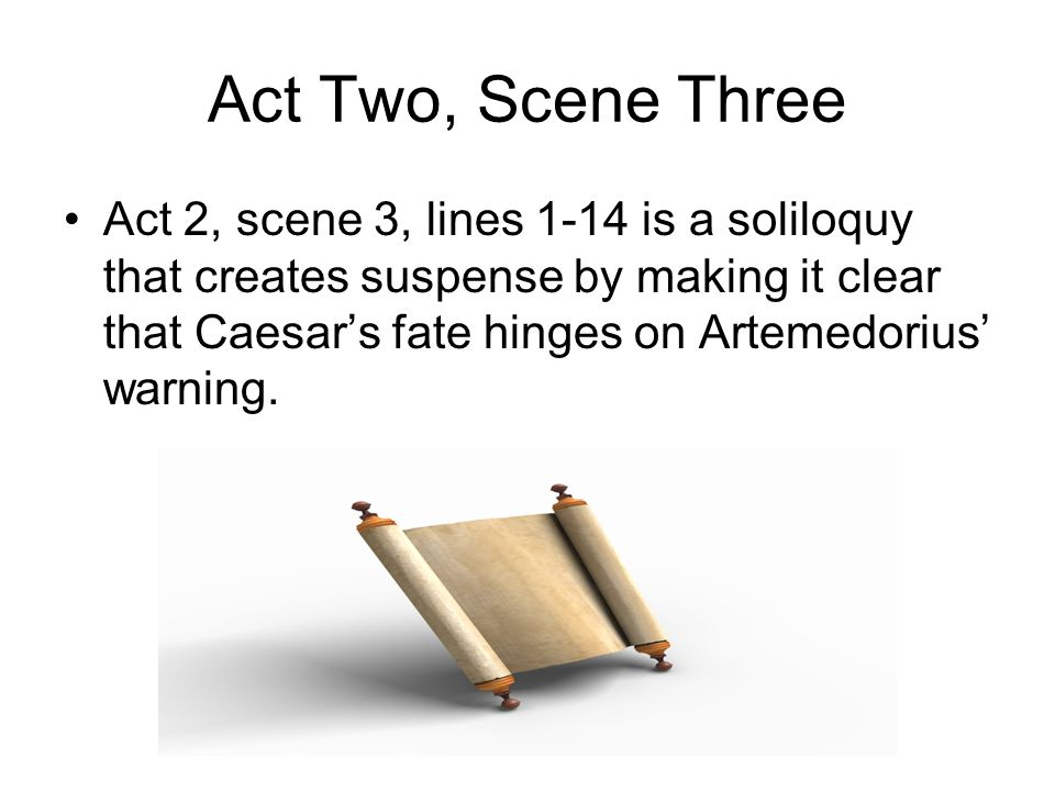 Act Two, Scene Three Act 2, scene 3, lines 1-14 is a soliloquy that creates suspense by making it clear that Caesar's fate hinges on Artemedorius' war
