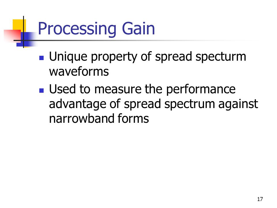 17 Processing Gain Unique property of spread specturm waveforms Used to measure the performance advantage of spread spectrum against narrowband forms