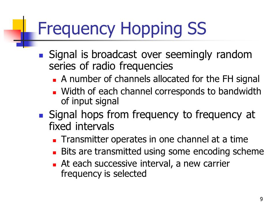 9 Frequency Hopping SS Signal is broadcast over seemingly random series of radio frequencies A number of channels allocated for the FH signal Width of each channel corresponds to bandwidth of input signal Signal hops from frequency to frequency at fixed intervals Transmitter operates in one channel at a time Bits are transmitted using some encoding scheme At each successive interval, a new carrier frequency is selected