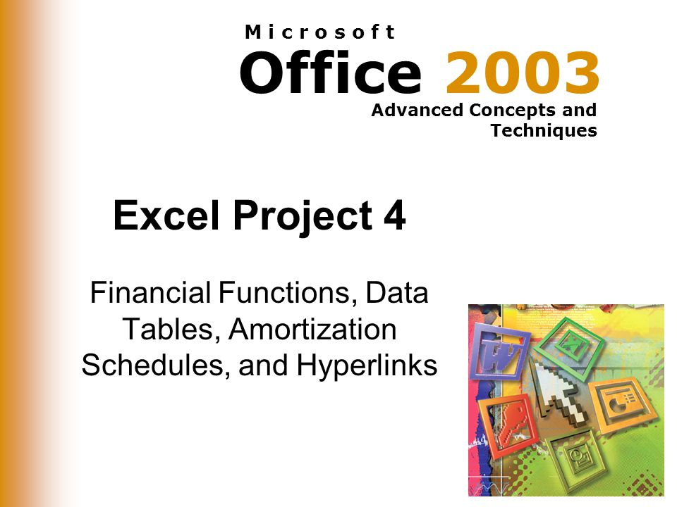 Office 2003 Advanced Concepts and Techniques M i c r o s o f t Excel Project 4 Financial Functions, Data Tables, Amortization Schedules, and Hyperlinks