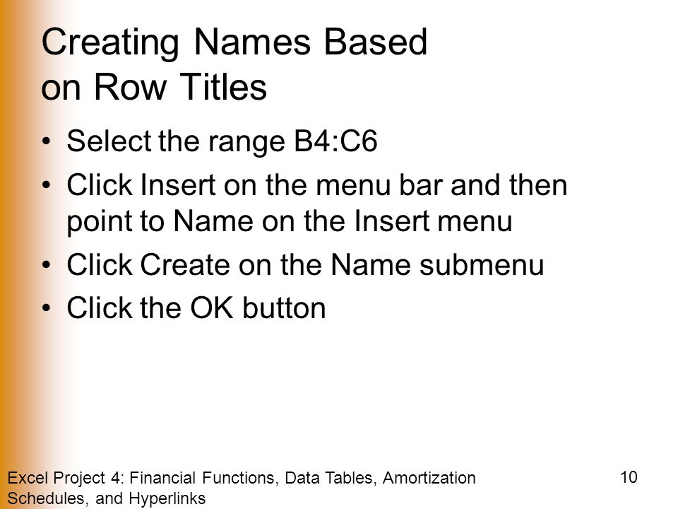 Excel Project 4: Financial Functions, Data Tables, Amortization Schedules, and Hyperlinks 10 Creating Names Based on Row Titles Select the range B4:C6 Click Insert on the menu bar and then point to Name on the Insert menu Click Create on the Name submenu Click the OK button