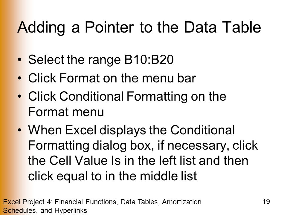 Excel Project 4: Financial Functions, Data Tables, Amortization Schedules, and Hyperlinks 19 Adding a Pointer to the Data Table Select the range B10:B20 Click Format on the menu bar Click Conditional Formatting on the Format menu When Excel displays the Conditional Formatting dialog box, if necessary, click the Cell Value Is in the left list and then click equal to in the middle list