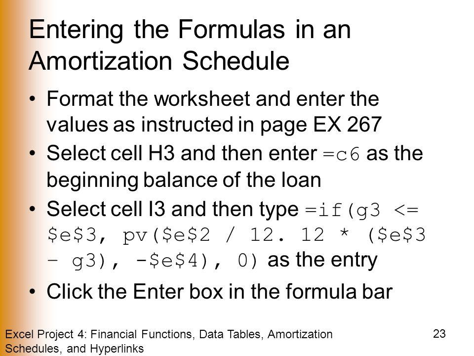 Excel Project 4: Financial Functions, Data Tables, Amortization Schedules, and Hyperlinks 23 Entering the Formulas in an Amortization Schedule Format the worksheet and enter the values as instructed in page EX 267 Select cell H3 and then enter =c6 as the beginning balance of the loan Select cell I3 and then type =if(g3 <= $e$3, pv($e$2 / 12.