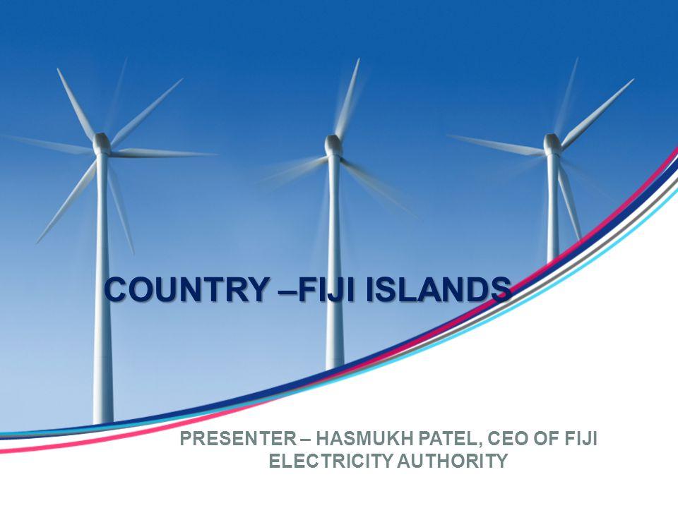 COUNTRY –FIJI ISLANDS PRESENTER – HASMUKH PATEL, CEO OF FIJI ELECTRICITY AUTHORITY